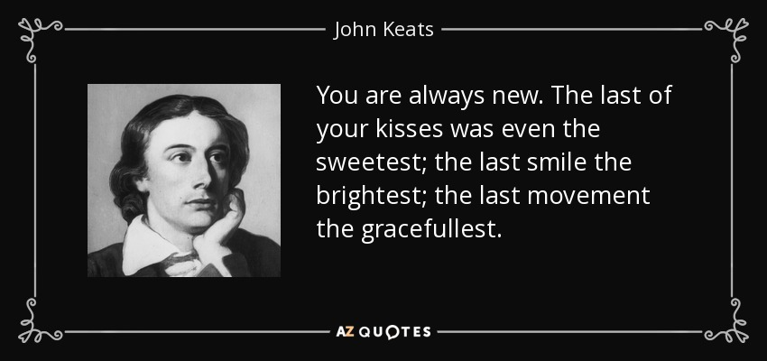 You are always new. The last of your kisses was even the sweetest; the last smile the brightest; the last movement the gracefullest. - John Keats