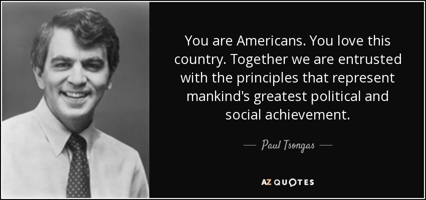 You are Americans. You love this country. Together we are entrusted with the principles that represent mankind's greatest political and social achievement. - Paul Tsongas