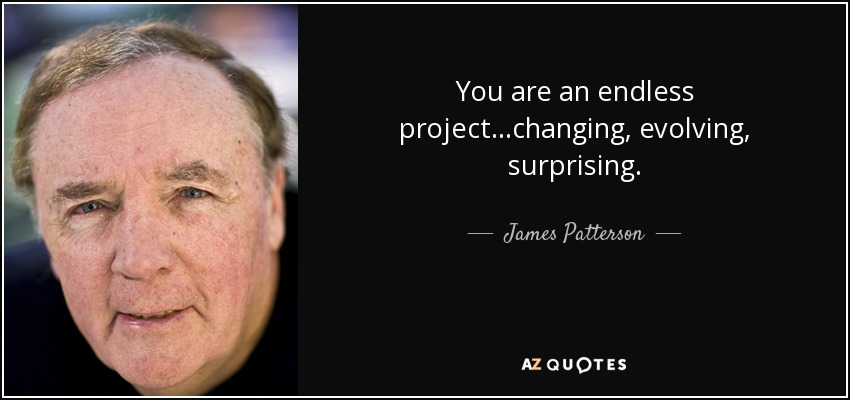 You are an endless project...changing, evolving, surprising. - James Patterson