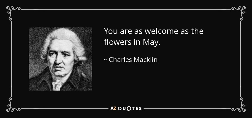You are as welcome as the flowers in May. - Charles Macklin