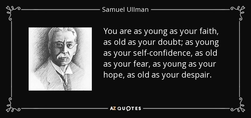 You are as young as your faith, as old as your doubt; as young as your self-confidence, as old as your fear, as young as your hope, as old as your despair. - Samuel Ullman