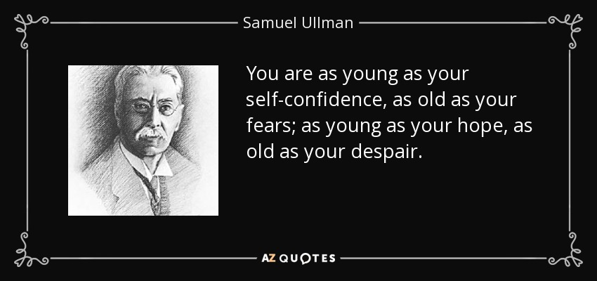 You are as young as your self-confidence, as old as your fears; as young as your hope, as old as your despair. - Samuel Ullman