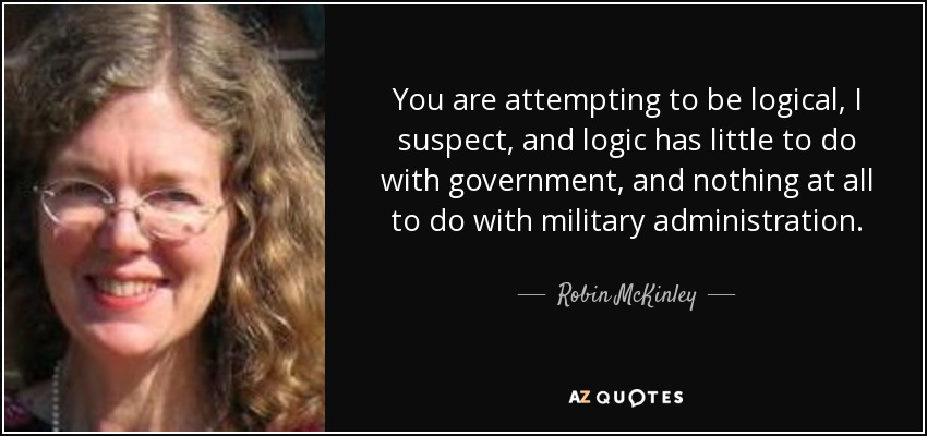 You are attempting to be logical, I suspect, and logic has little to do with government, and nothing at all to do with military administration. - Robin McKinley