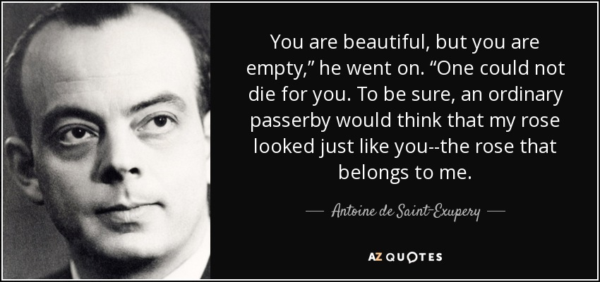 "You are beautiful, but you are empty,"" he went on. ""One could not die for you. To be sure, an ordinary passerby would think that my rose looked just like you--the rose that belongs to me. - Antoine de Saint-Exupery"