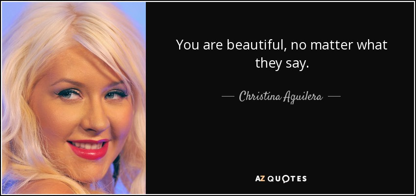 You are beautiful, no matter what they say. - Christina Aguilera