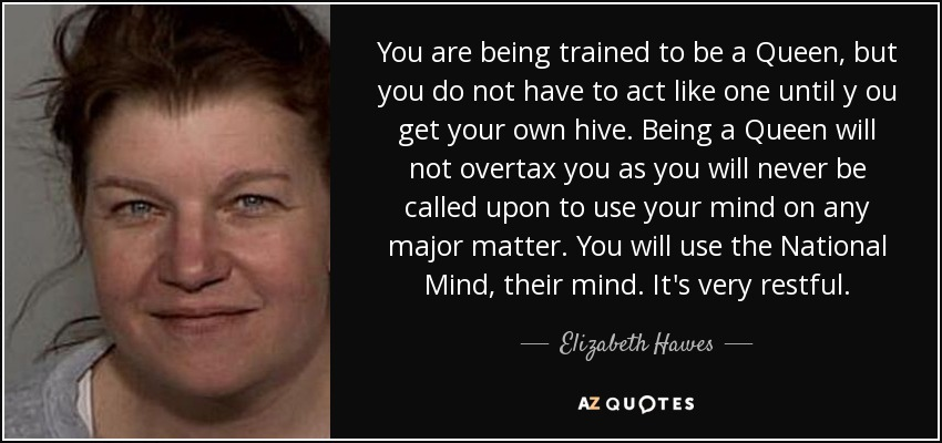 You are being trained to be a Queen, but you do not have to act like one until y ou get your own hive. Being a Queen will not overtax you as you will never be called upon to use your mind on any major matter. You will use the National Mind, their mind. It's very restful. - Elizabeth Hawes