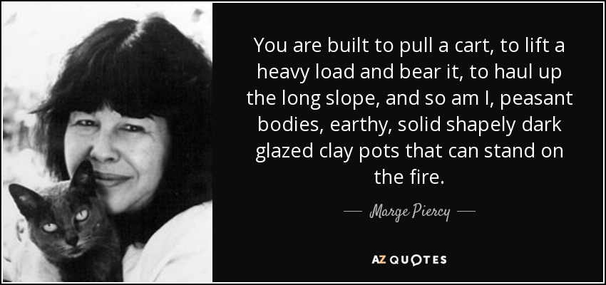 You are built to pull a cart, to lift a heavy load and bear it, to haul up the long slope, and so am I, peasant bodies, earthy, solid shapely dark glazed clay pots that can stand on the fire. - Marge Piercy