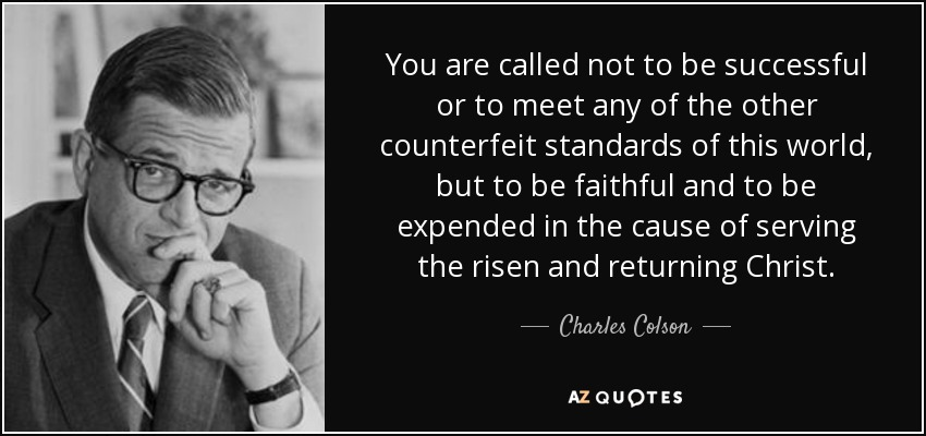 You are called not to be successful or to meet any of the other counterfeit standards of this world, but to be faithful and to be expended in the cause of serving the risen and returning Christ. - Charles Colson
