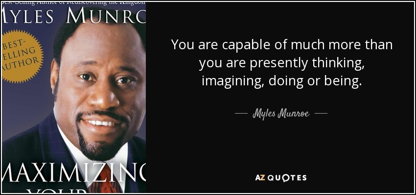 You are capable of much more than you are presently thinking, imagining, doing or being. - Myles Munroe