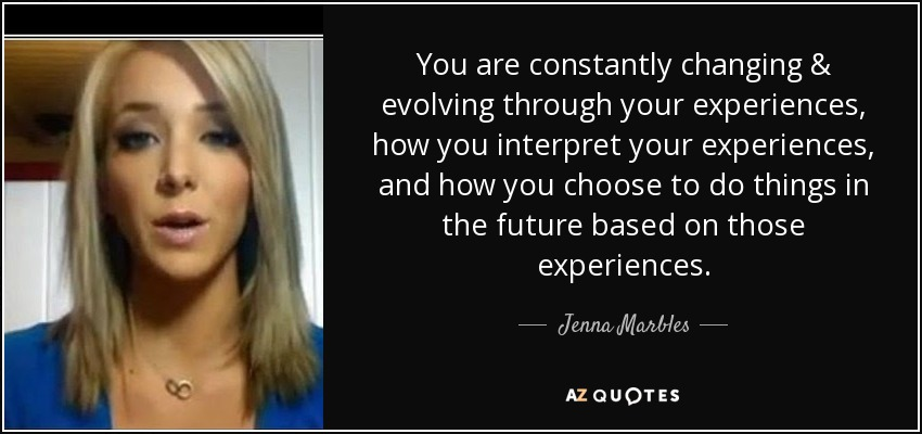 You are constantly changing & evolving through your experiences, how you interpret your experiences, and how you choose to do things in the future based on those experiences. - Jenna Marbles