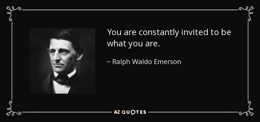 You are constantly invited to be what you are. - Ralph Waldo Emerson