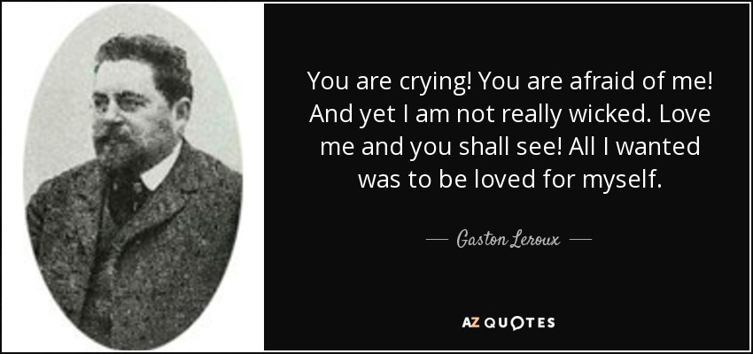 You are crying! You are afraid of me! And yet I am not really wicked. Love me and you shall see! All I wanted was to be loved for myself. - Gaston Leroux