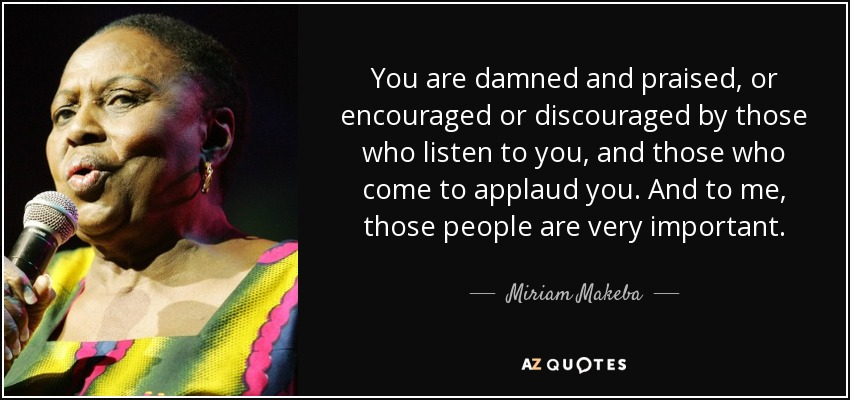 You are damned and praised, or encouraged or discouraged by those who listen to you, and those who come to applaud you. And to me, those people are very important. - Miriam Makeba