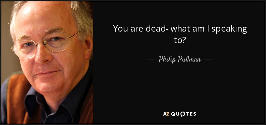You are dead- what am I speaking to? - Philip Pullman