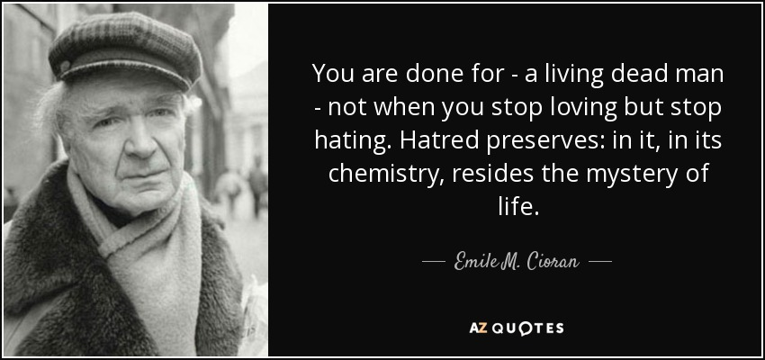 You are done for - a living dead man - not when you stop loving but stop hating. Hatred preserves: in it, in its chemistry, resides the mystery of life. - Emile M. Cioran