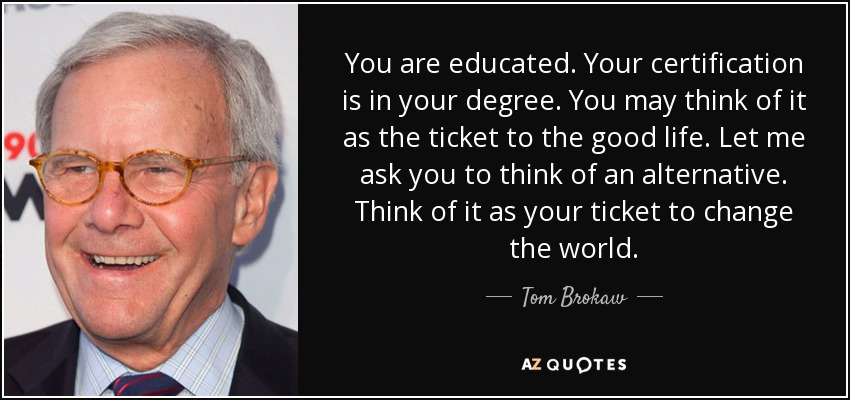 You are educated. Your certification is in your degree. You may think of it as the ticket to the good life. Let me ask you to think of an alternative. Think of it as your ticket to change the world. - Tom Brokaw