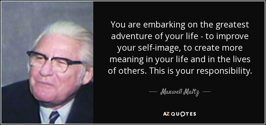 You are embarking on the greatest adventure of your life - to improve your self-image, to create more meaning in your life and in the lives of others. This is your responsibility. - Maxwell Maltz