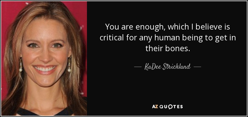 You are enough, which I believe is critical for any human being to get in their bones. - KaDee Strickland