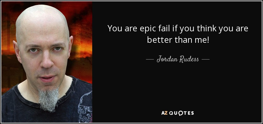 You are epic fail if you think you are better than me! - Jordan Rudess
