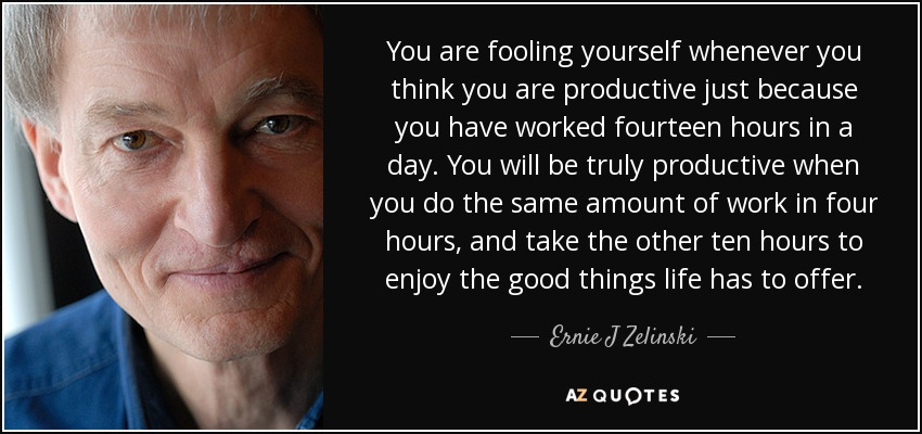 You are fooling yourself whenever you think you are productive just because you have worked fourteen hours in a day. You will be truly productive when you do the same amount of work in four hours, and take the other ten hours to enjoy the good things life has to offer. - Ernie J Zelinski