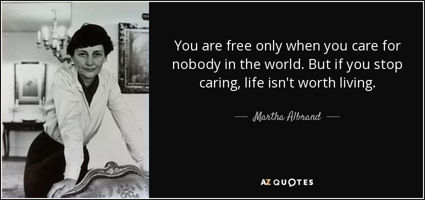 You are free only when you care for nobody in the world. But if you stop caring, life isn't worth living. - Martha Albrand