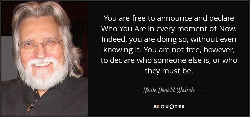 You are free to announce and declare Who You Are in every moment of Now. Indeed, you are doing so, without even knowing it. You are not free, however, to declare who someone else is, or who they must be. - Neale Donald Walsch