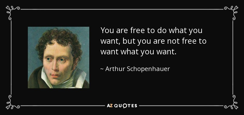 You are free to do what you want, but you are not free to want what you want. - Arthur Schopenhauer