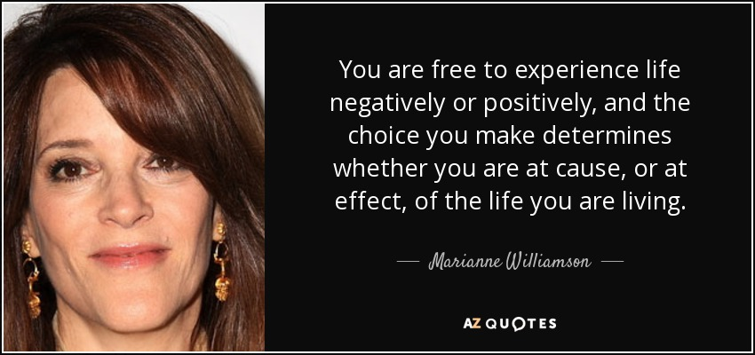 You are free to experience life negatively or positively, and the choice you make determines whether you are at cause, or at effect, of the life you are living. - Marianne Williamson