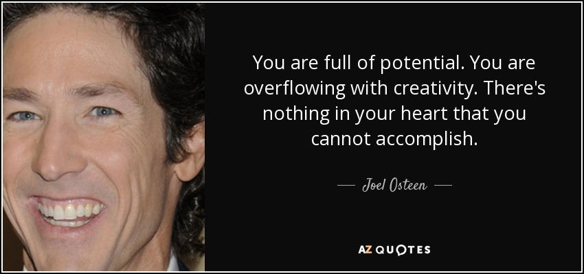 You are full of potential. You are overflowing with creativity. There's nothing in your heart that you cannot accomplish. - Joel Osteen