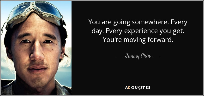You are going somewhere. Every day. Every experience you get. You're moving forward. - Jimmy Chin