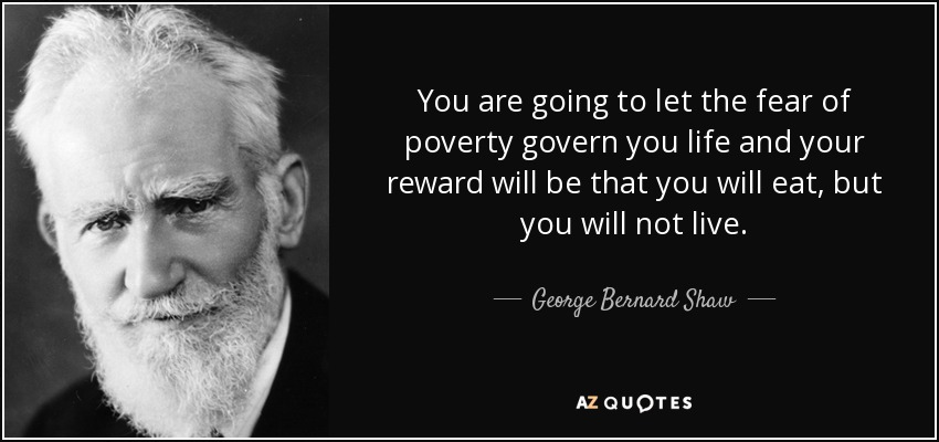 You are going to let the fear of poverty govern you life and your reward will be that you will eat, but you will not live. - George Bernard Shaw