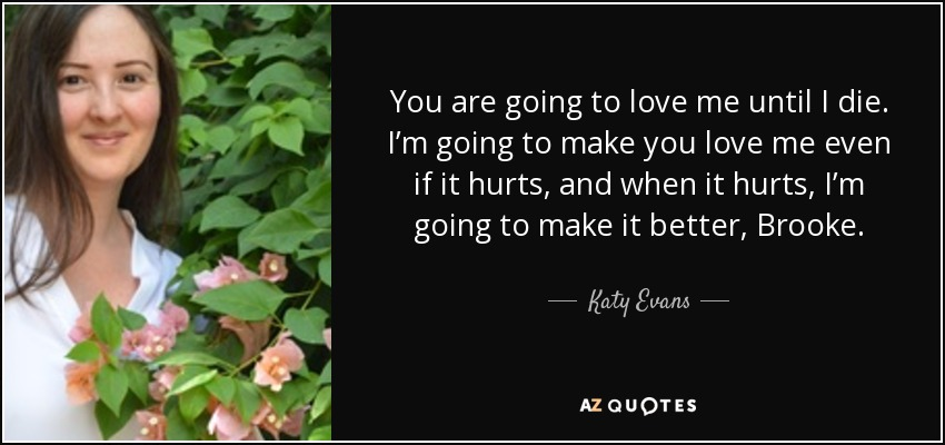 You are going to love me until I die. I'm going to make you love me even if it hurts, and when it hurts, I'm going to make it better, Brooke. - Katy Evans