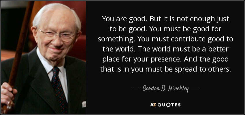You are good. But it is not enough just to be good. You must be good for something. You must contribute good to the world. The world must be a better place for your presence. And the good that is in you must be spread to others.... - Gordon B. Hinckley