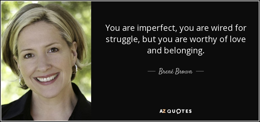 You are imperfect, you are wired for struggle, but you are worthy of love and belonging. - Brené Brown
