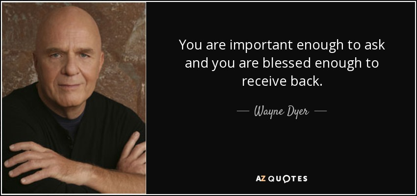 You are important enough to ask and you are blessed enough to receive back. - Wayne Dyer