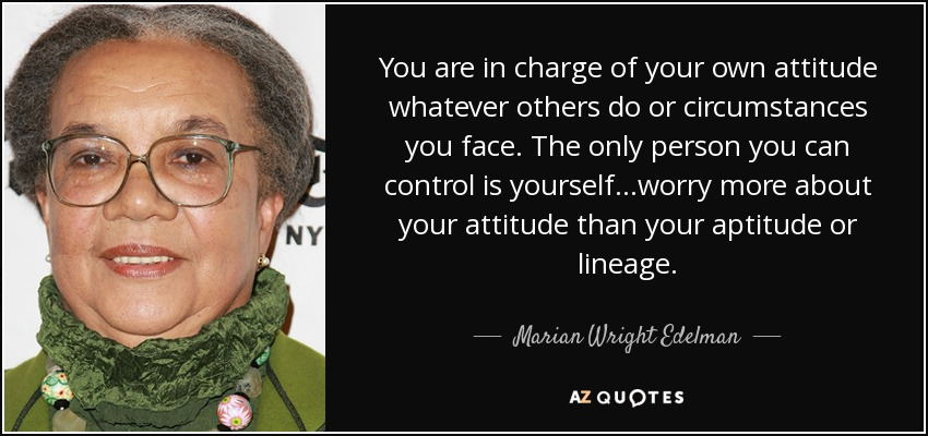 You are in charge of your own attitude whatever others do or circumstances you face. The only person you can control is yourself...worry more about your attitude than your aptitude or lineage. - Marian Wright Edelman