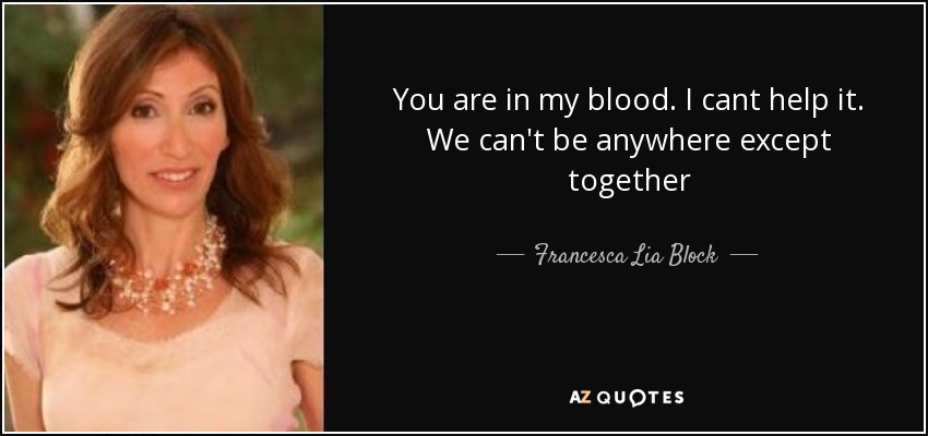 You are in my blood. I cant help it. We can't be anywhere except together - Francesca Lia Block