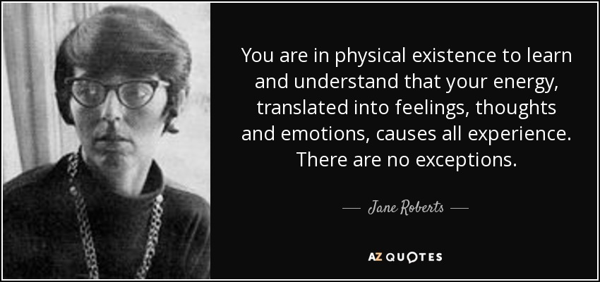 You are in physical existence to learn and understand that your energy, translated into feelings, thoughts and emotions, causes all experience. There are no exceptions. - Jane Roberts