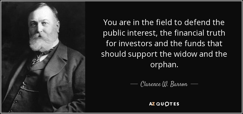You are in the field to defend the public interest, the financial truth for investors and the funds that should support the widow and the orphan. - Clarence W. Barron