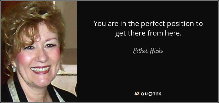 You are in the perfect position to get there from here. - Esther Hicks