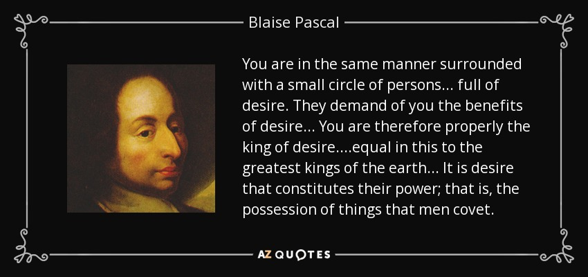 You are in the same manner surrounded with a small circle of persons... full of desire. They demand of you the benefits of desire... You are therefore properly the king of desire. ...equal in this to the greatest kings of the earth... It is desire that constitutes their power; that is, the possession of things that men covet. - Blaise Pascal