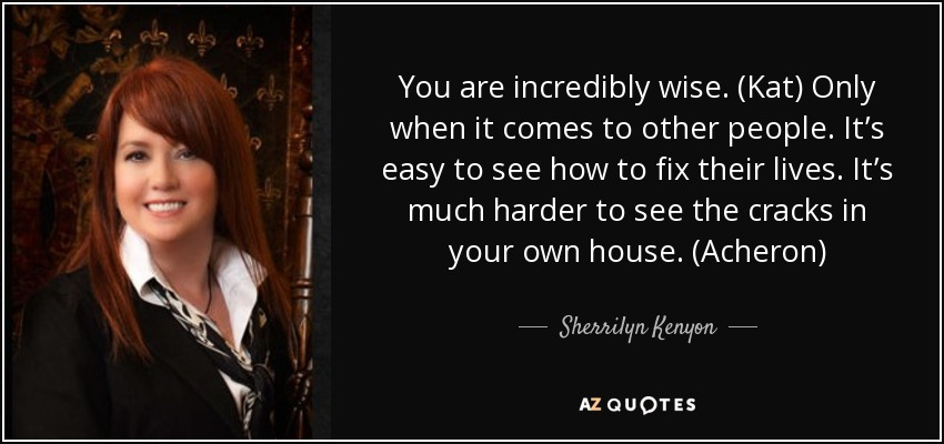 You are incredibly wise. (Kat) Only when it comes to other people. It's easy to see how to fix their lives. It's much harder to see the cracks in your own house. (Acheron) - Sherrilyn Kenyon
