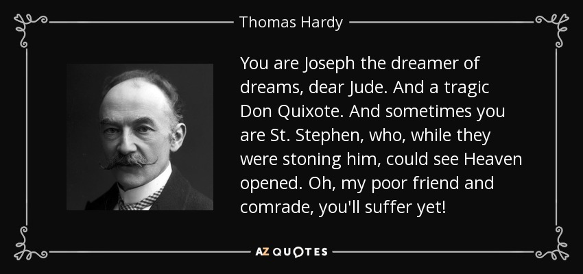 You are Joseph the dreamer of dreams, dear Jude. And a tragic Don Quixote. And sometimes you are St. Stephen, who, while they were stoning him, could see Heaven opened. Oh, my poor friend and comrade, you'll suffer yet! - Thomas Hardy