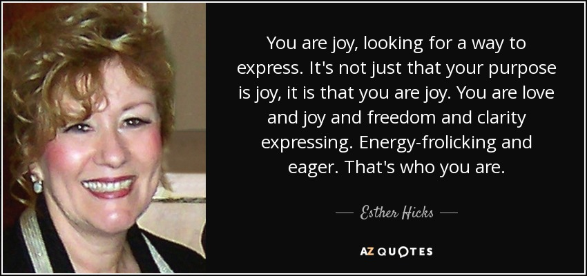 You are joy, looking for a way to express. It's not just that your purpose is joy, it is that you are joy. You are love and joy and freedom and clarity expressing. Energy-frolicking and eager. That's who you are. - Esther Hicks
