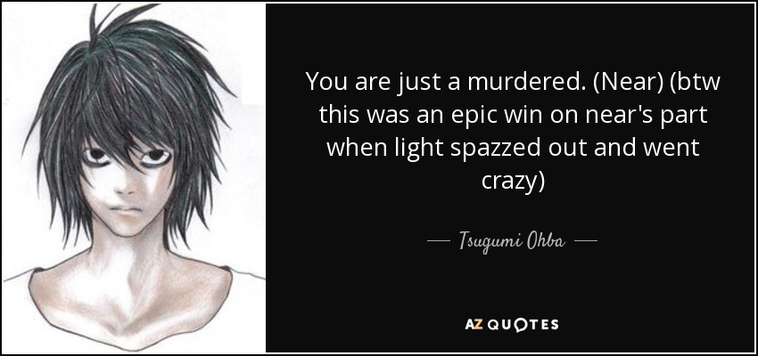 You are just a murdered. (Near) (btw this was an epic win on near's part when light spazzed out and went crazy) - Tsugumi Ohba