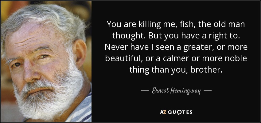 You are killing me, fish, the old man thought. But you have a right to. Never have I seen a greater, or more beautiful, or a calmer or more noble thing than you, brother. - Ernest Hemingway