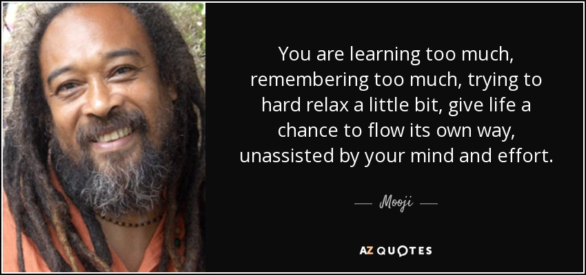 You are learning too much, remembering too much, trying to hard relax a little bit, give life a chance to flow its own way, unassisted by your mind and effort. Stop directing the river's flow! - Mooji