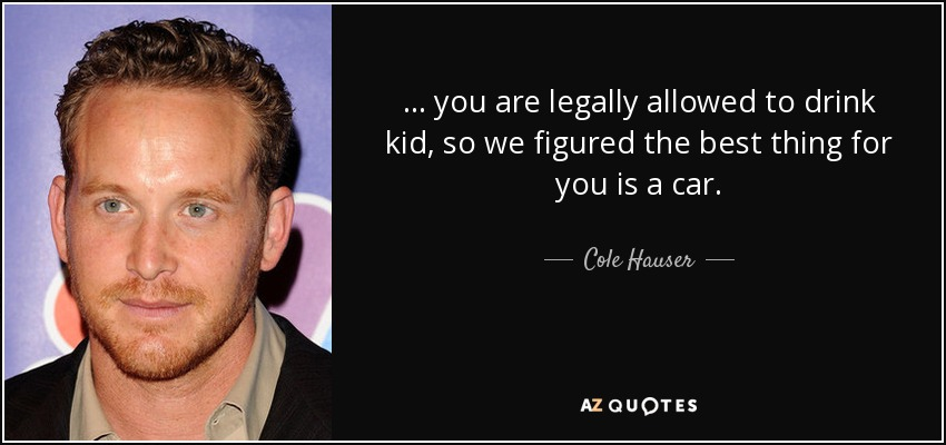 ... you are legally allowed to drink kid, so we figured the best thing for you is a car. - Cole Hauser