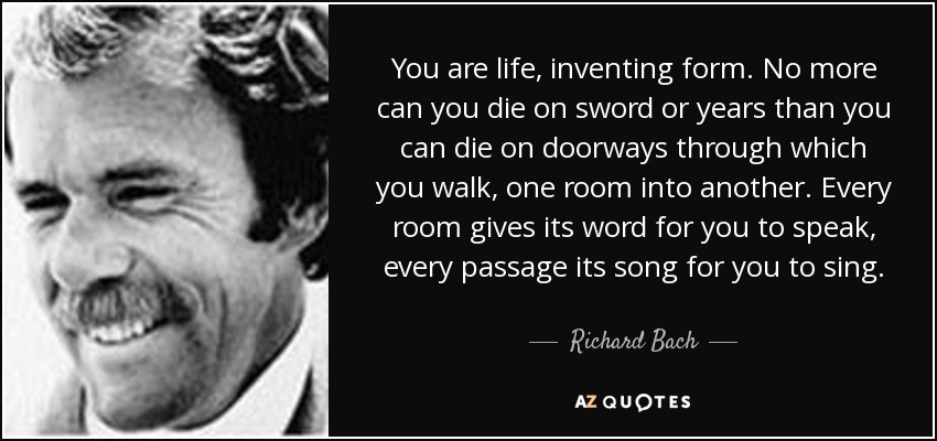 You are life, inventing form. No more can you die on sword or years than you can die on doorways through which you walk, one room into another. Every room gives its word for you to speak, every passage its song for you to sing. - Richard Bach