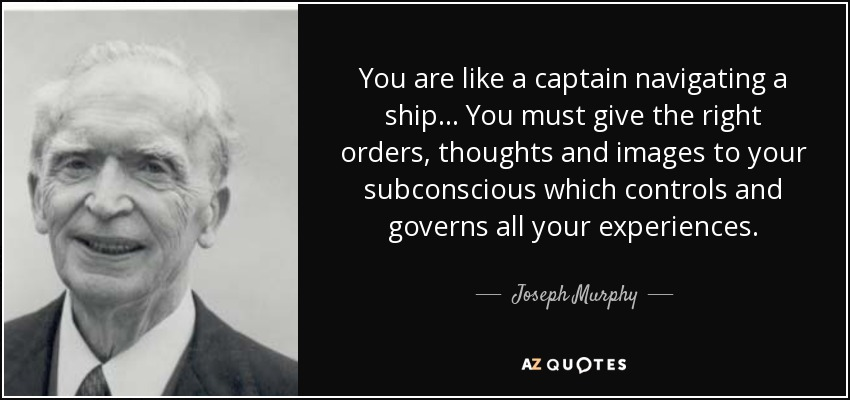 You are like a captain navigating a ship... You must give the right orders, thoughts and images to your subconscious which controls and governs all your experiences. - Joseph Murphy